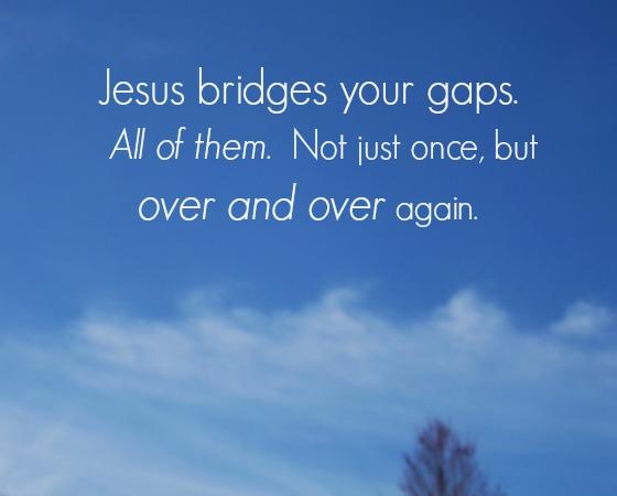 Jesus bridges your gaps